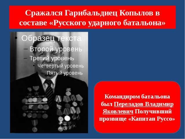 Сражался Гарибальдиец Копылов в составе «Русского ударного батальона» Команди...