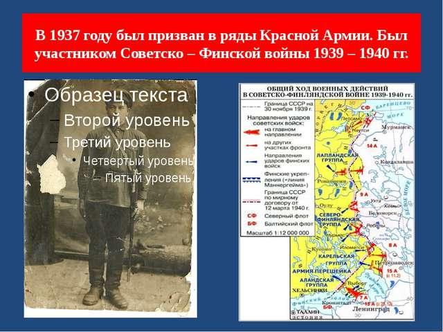 В 1937 году был призван в ряды Красной Армии. Был участником Советско – Финск...