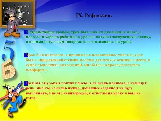 IX. Рефлексия. Я удовлетворен уроком, урок был полезен для меня, я много, с...