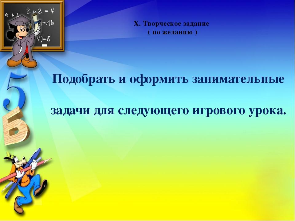 X. Творческое задание ( по желанию ) Подобрать и оформить занимательные зада...