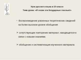 Урок русского языка в 10 классе Тема урока: «И снова эти безударные гласные!»