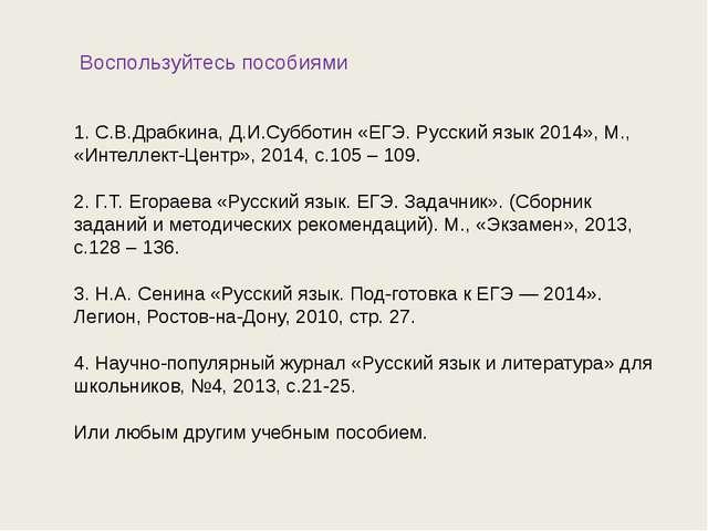 Воспользуйтесь пособиями 1. С.В.Драбкина, Д.И.Субботин «ЕГЭ. Русский язык 20...
