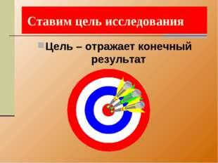 Ставим цель исследования Цель – отражает конечный результат