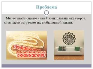 Проблема Мы не знаем символичный язык славянских узоров, хотя часто встречаем