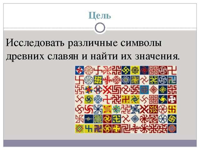 Цель Исследовать различные символы древних славян и найти их значения.