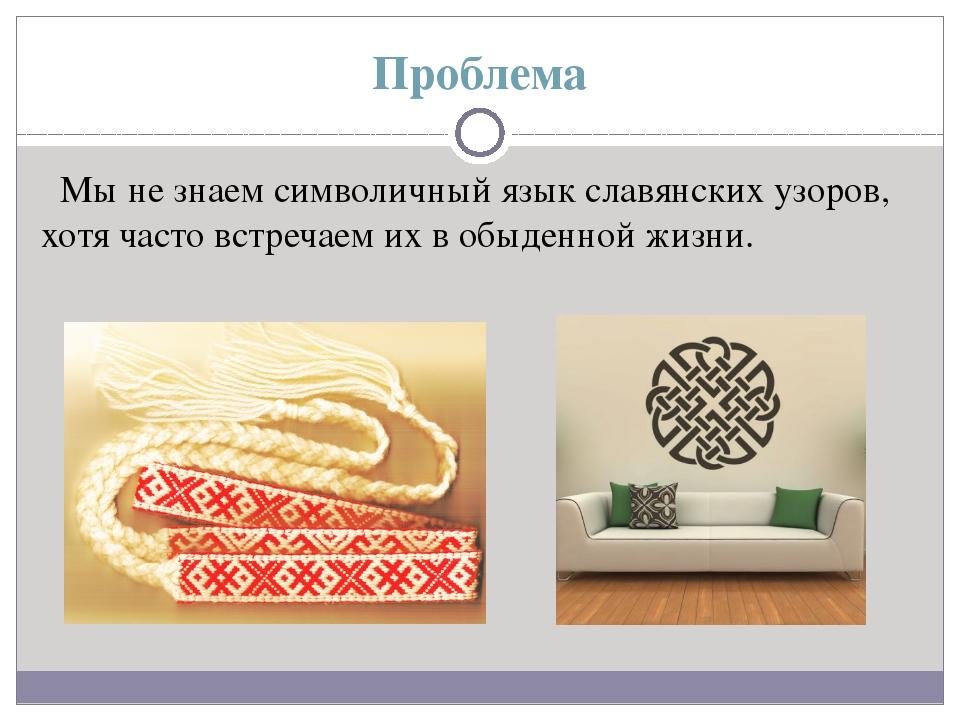 Проблема Мы не знаем символичный язык славянских узоров, хотя часто встречаем...
