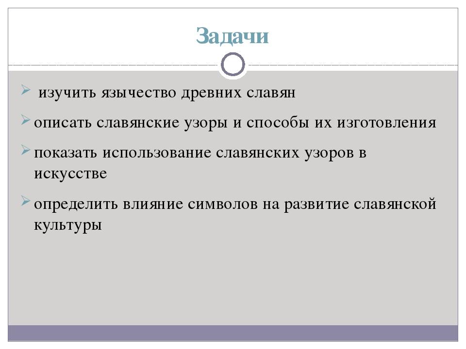 Задачи изучить язычество древних славян описать славянские узоры и способы их...