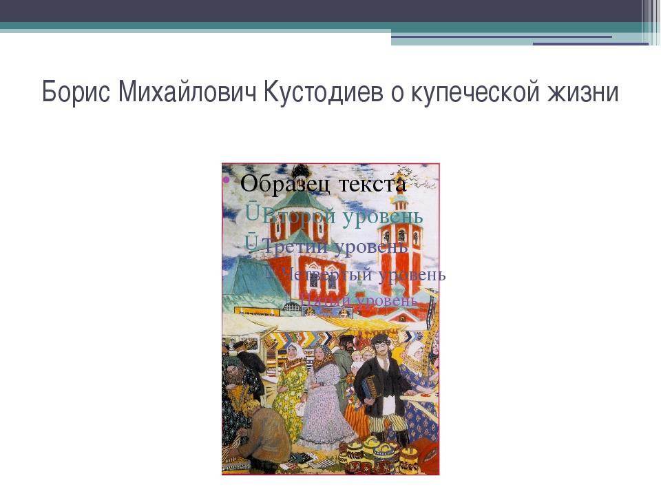 Борис Михайлович Кустодиев о купеческой жизни