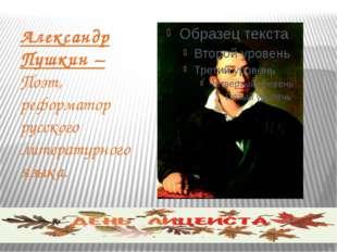 Александр Пушкин – Поэт, реформатор русского литературного языка.