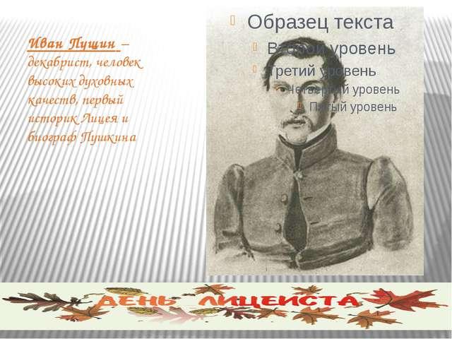 Иван Пущин – декабрист, человек высоких духовных качеств, первый историк Лице...