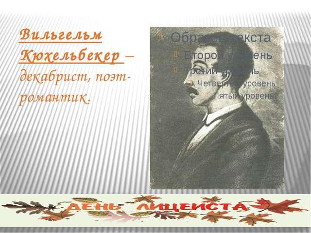 Вильгельм Кюхельбекер – декабрист, поэт-романтик.