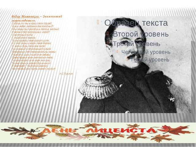 Федор Матюшкин – Знаменитый мореплаватель. Сидишь ли ты в кругу своих друзей,...