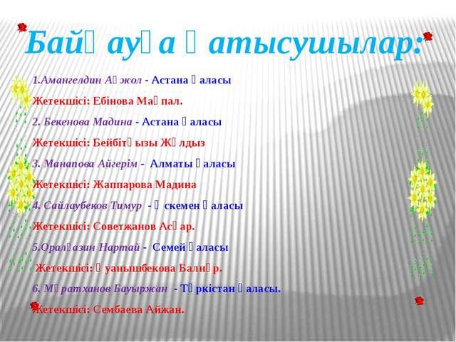 1.Амангелдин Ақжол - Астана қаласы Жетекшісі: Ебінова Мақпал. 2. Бекенова Мад...