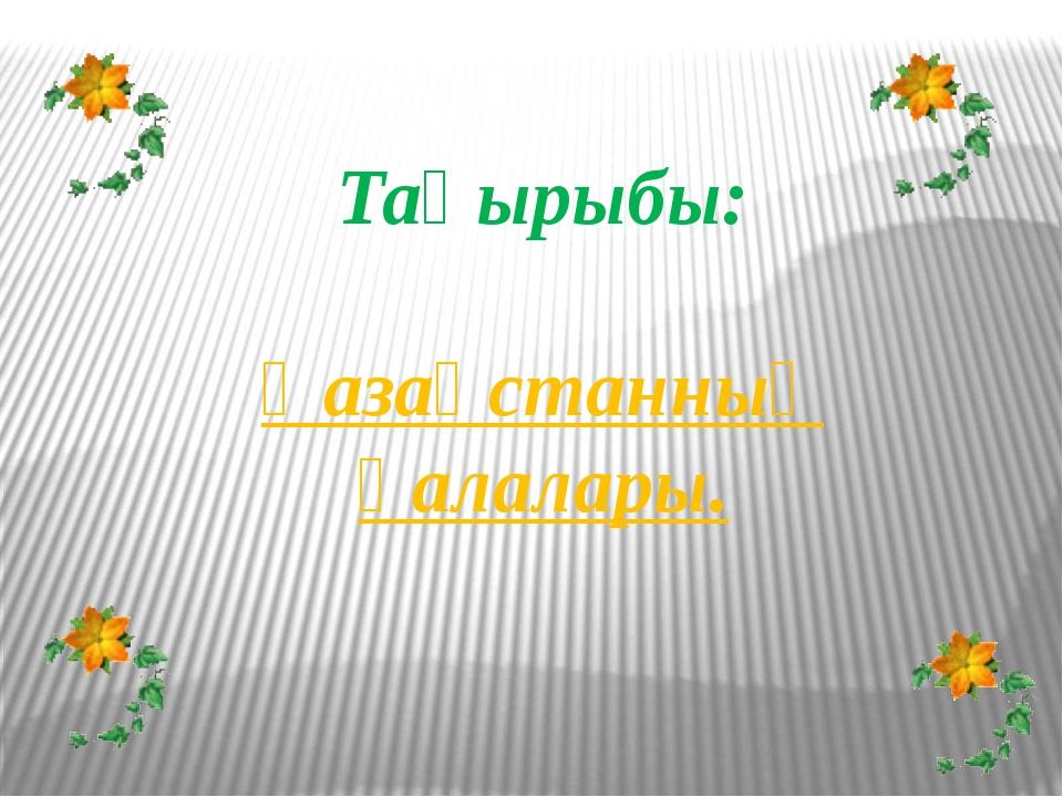 Тақырыбы: Қазақстанның қалалары.
