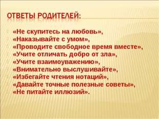 «Не скупитесь на любовь», «Наказывайте с умом», «Проводите свободное время вм