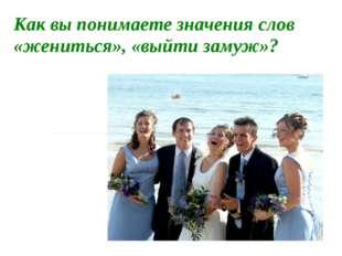 Как вы понимаете значения слов «жениться», «выйти замуж»?