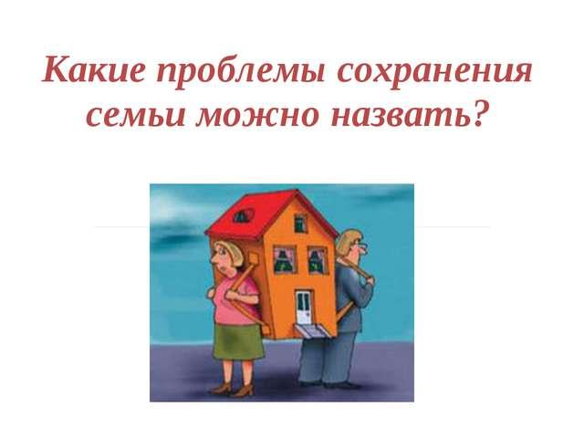 Какие проблемы сохранения семьи можно назвать?