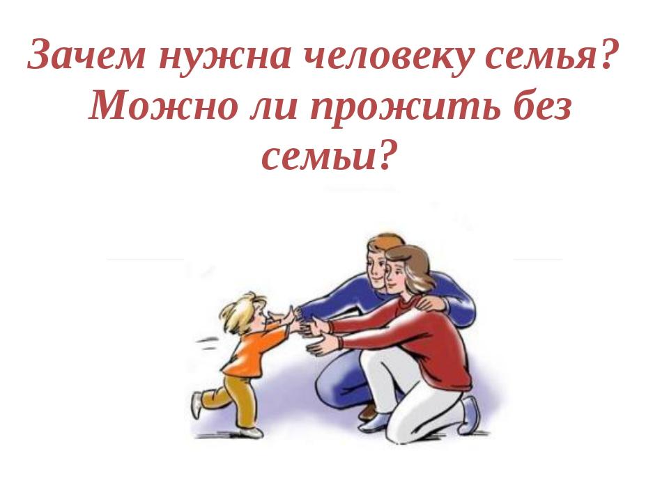 Зачем нужна человеку семья? Можно ли прожить без семьи?