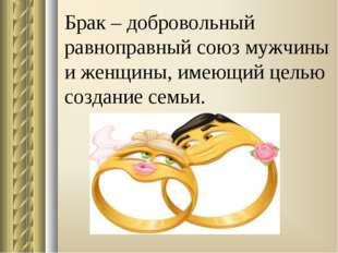 Брак – добровольный равноправный союз мужчины и женщины, имеющий целью создан