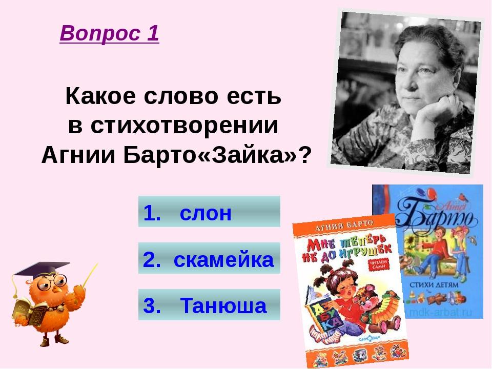 Какое слово есть в стихотворении Агнии Барто«Зайка»? 1. слон 2. скамейка 3. Т...