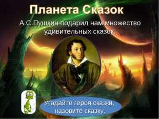А.С.Пушкин подарил нам множество удивительных сказок. Угадайте героя сказки,