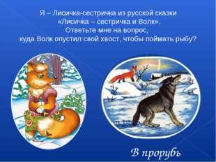 Я – Лисичка-сестричка из русской сказки «Лисичка – сестричка и Волк». Ответьт