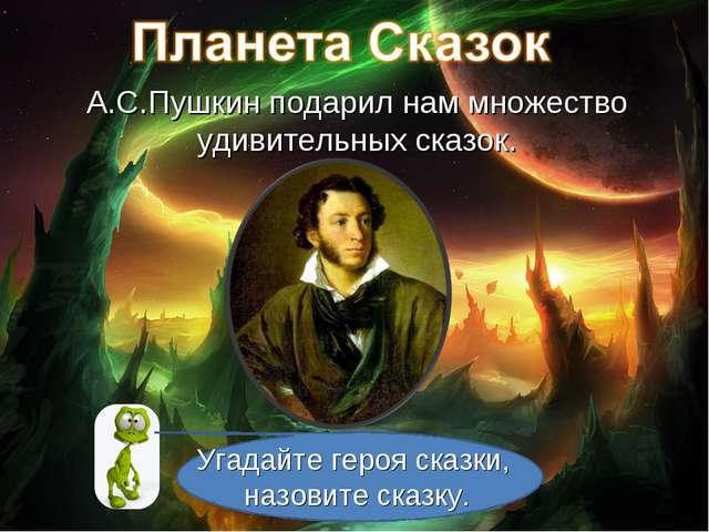 А.С.Пушкин подарил нам множество удивительных сказок. Угадайте героя сказки,...