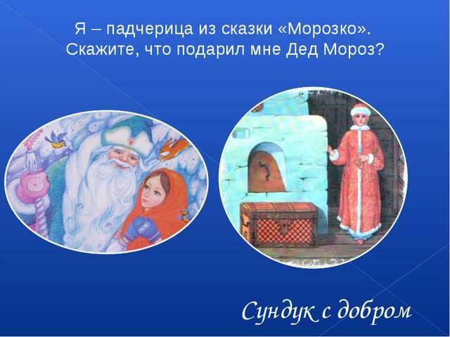 Я – падчерица из сказки «Морозко». Скажите, что подарил мне Дед Мороз? Сундук...