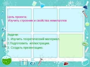 Цель проекта: Изучить строение и свойства неметаллов Задачи: 1. Изучить теоре