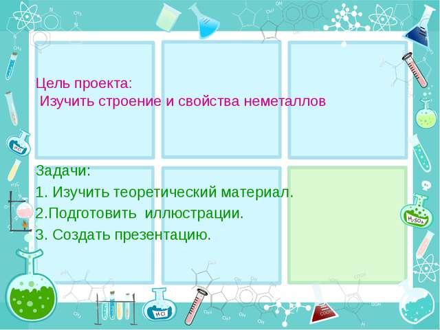 Цель проекта: Изучить строение и свойства неметаллов Задачи: 1. Изучить теоре...
