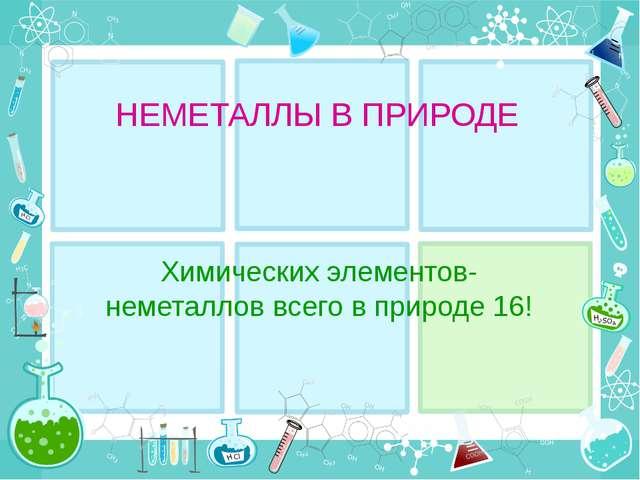 НЕМЕТАЛЛЫ В ПРИРОДЕ Химических элементов-неметаллов всего в природе 16!