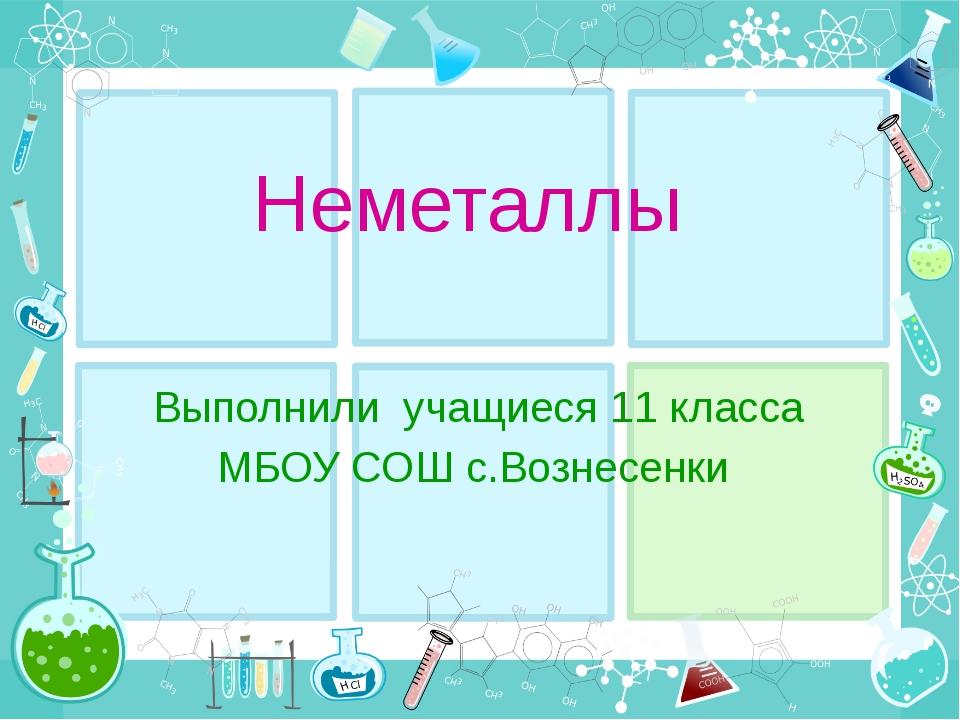 Неметаллы Выполнили учащиеся 11 класса МБОУ СОШ с.Вознесенки