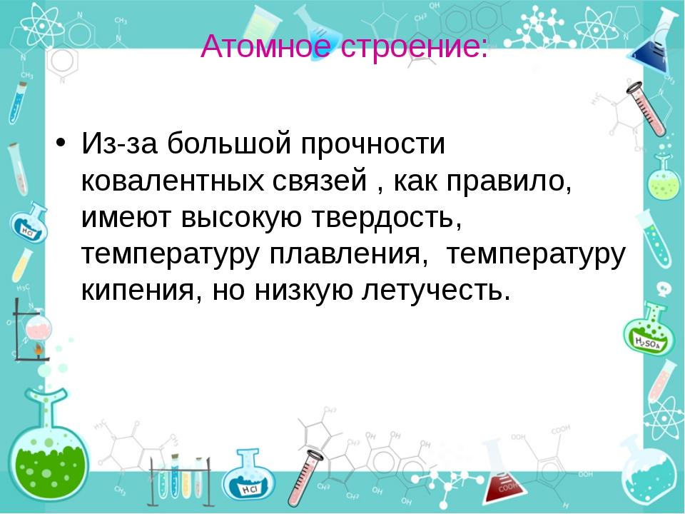 Атомное строение: Из-за большой прочности ковалентных связей , как правило, и...