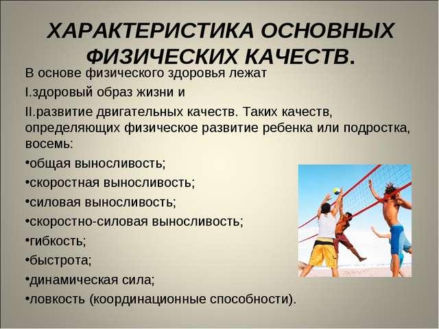 ХАРАКТЕРИСТИКА ОСНОВНЫХ ФИЗИЧЕСКИХ КАЧЕСТВ. В основе физического здоровья леж...