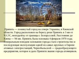 Припять — покинутый город на севере Украины, в Киевской области. Город распо