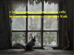 «Заброшенные здания таят в себе множество загадок»,- говорит Кай.