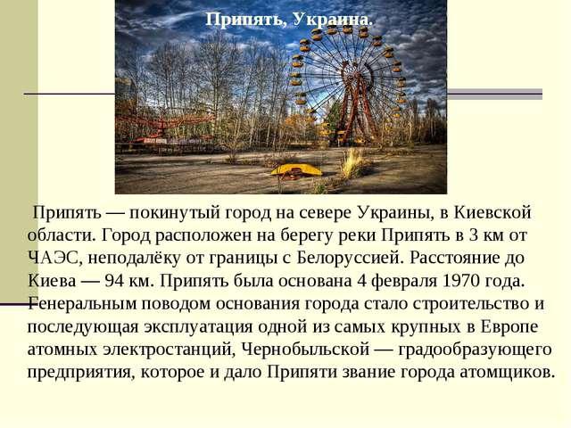 Припять — покинутый город на севере Украины, в Киевской области. Город распо...