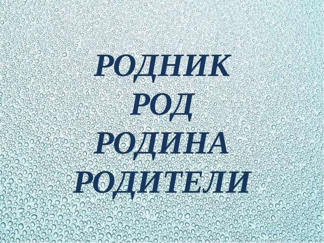 РОДНИК РОД РОДИНА РОДИТЕЛИ