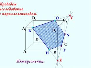 K А В С D А1 D1 С1 B1 N H О T Пятиугольник Проведем исследование с параллелеп