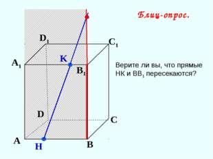 K А В С D А1 D1 С1 B1 H Блиц-опрос. Верите ли вы, что прямые НК и ВВ1 пересек