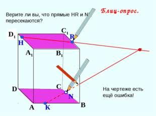 А В С D А1 D1 С1 B1 Верите ли вы, что прямые НR и NK пересекаются? N Н К Блиц