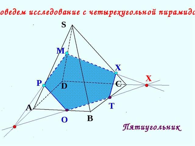 О Т А В С S D Проведем исследование с четырехугольной пирамидой. X Р М X Пяти...