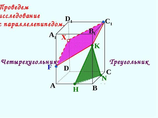 А В С D А1 D1 С1 N H K F X Треугольник Четырехугольник Проведем исследование...