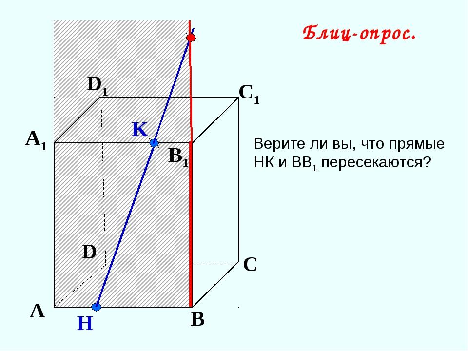 K А В С D А1 D1 С1 B1 H Блиц-опрос. Верите ли вы, что прямые НК и ВВ1 пересек...