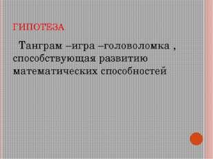 ГИПОТЕЗА Танграм –игра –головоломка , способствующая развитию математических