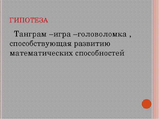 ГИПОТЕЗА Танграм –игра –головоломка , способствующая развитию математических...