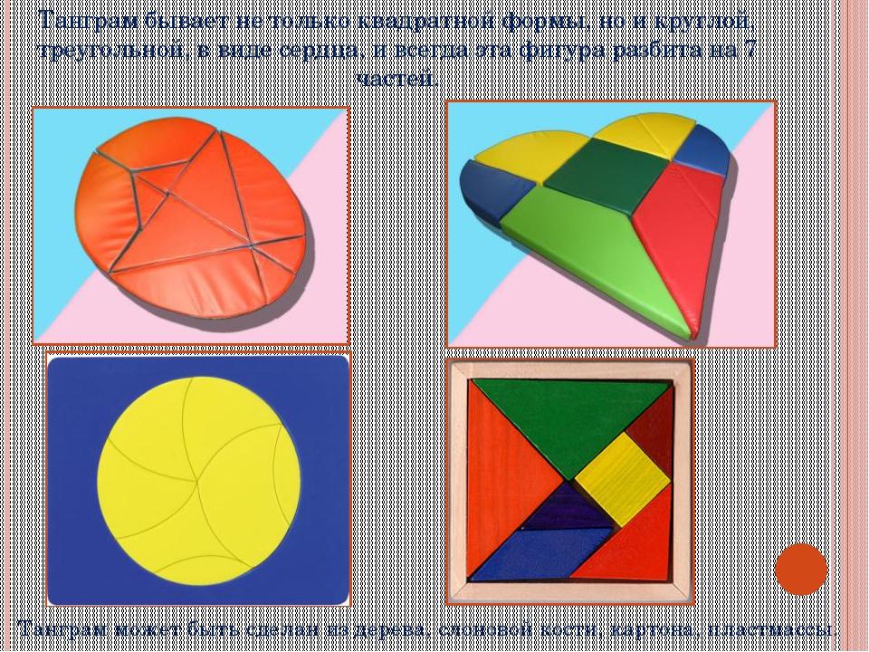 Танграм бывает не только квадратной формы, но и круглой, треугольной, в виде...