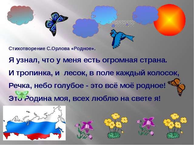 Стихотворение С.Орлова «Родное». Я узнал, что у меня есть огромная страна. И...