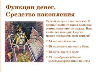 Функции денег. Средство накопления Сергей получил наследство. В данный момент