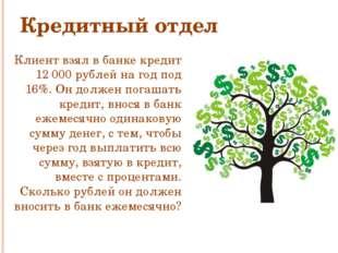 Кредитный отдел Клиент взял в банке кредит 12000 рублей на год под 16%. Он д